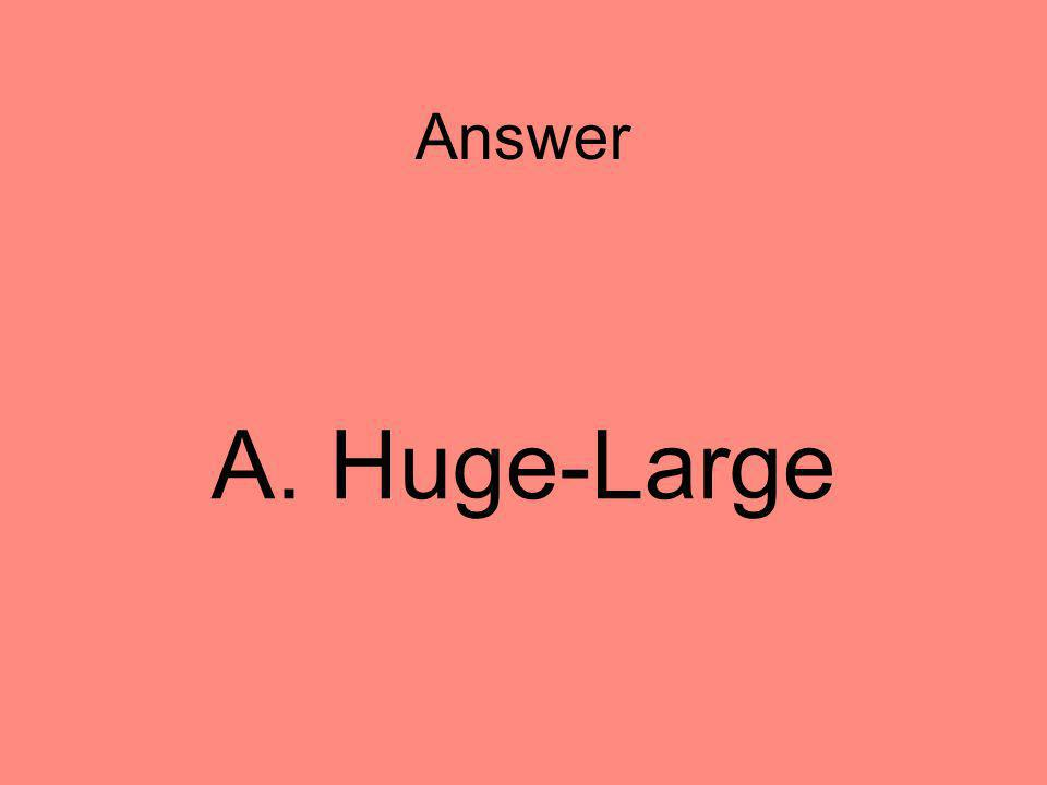 Answer A. Huge-Large