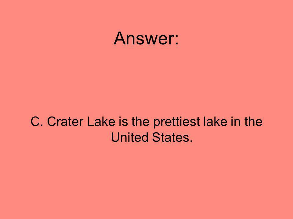 Answer: C. Crater Lake is the prettiest lake in the United States.