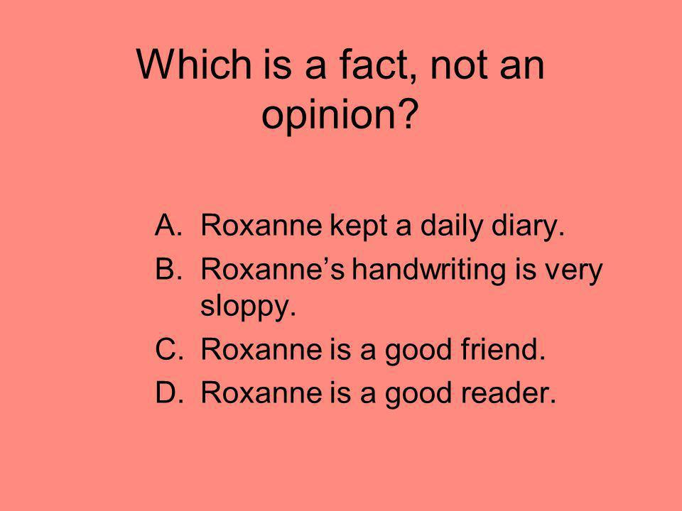 Which is a fact, not an opinion? A.Roxanne kept a daily diary. B.Roxannes handwriting is very sloppy. C.Roxanne is a good friend. D.Roxanne is a good