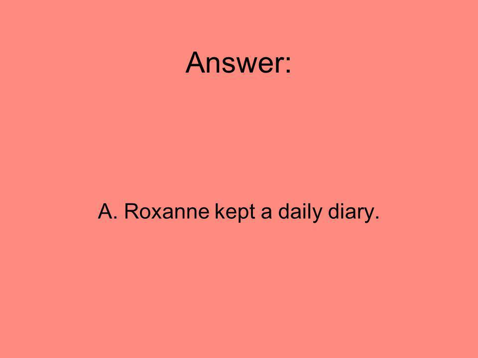 Answer: A. Roxanne kept a daily diary.