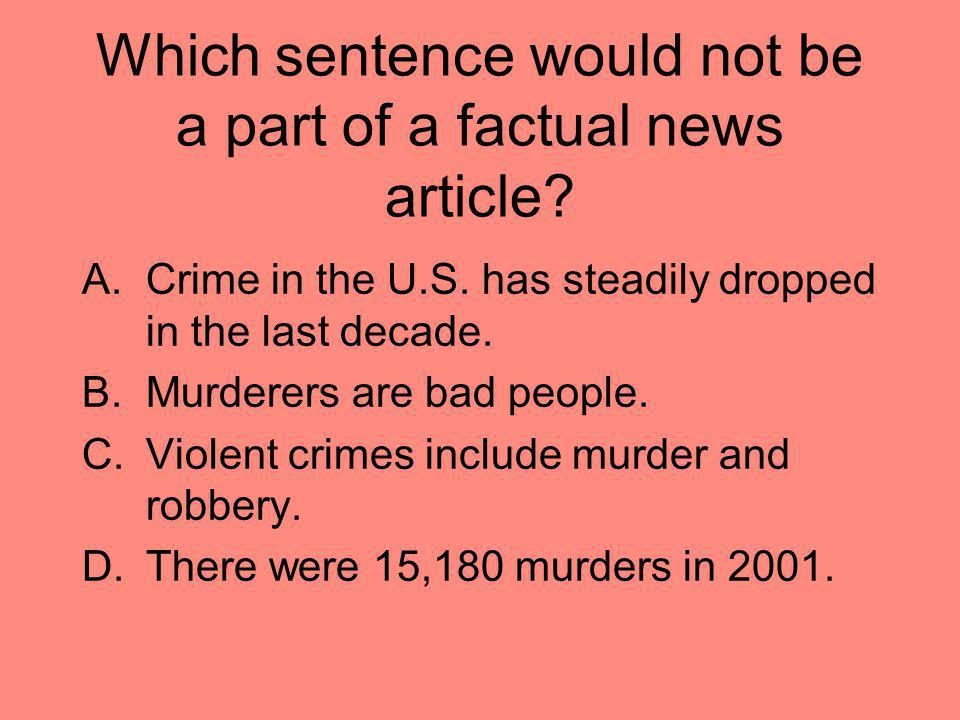 Which sentence would not be a part of a factual news article? A.Crime in the U.S. has steadily dropped in the last decade. B.Murderers are bad people.