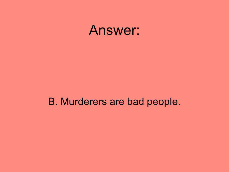 Answer: B. Murderers are bad people.