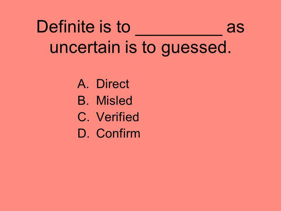 Definite is to _________ as uncertain is to guessed. A.Direct B.Misled C.Verified D.Confirm