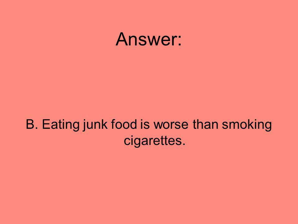 Answer: B. Eating junk food is worse than smoking cigarettes.
