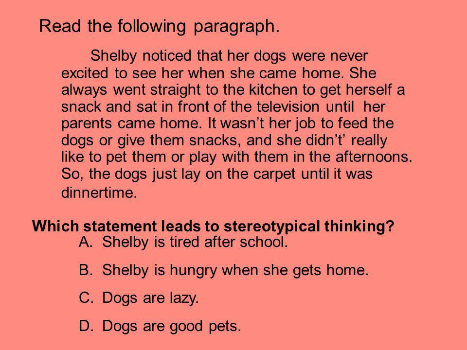 Read the following paragraph. Shelby noticed that her dogs were never excited to see her when she came home. She always went straight to the kitchen t