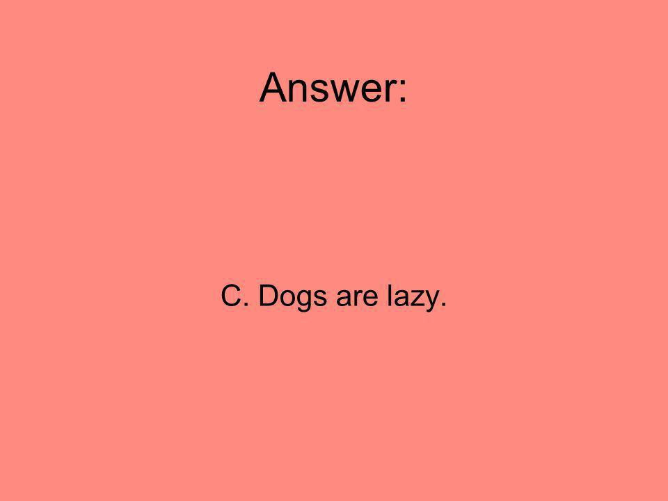 Answer: C. Dogs are lazy.