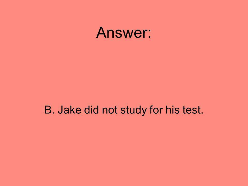 Answer: B. Jake did not study for his test.