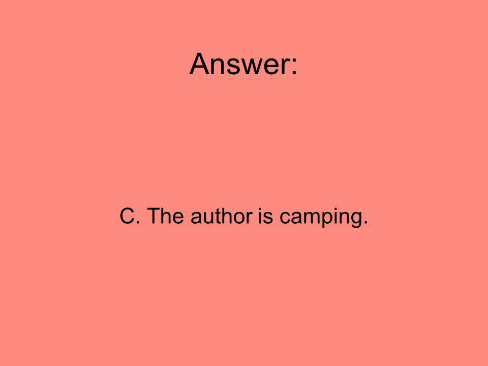Answer: C. The author is camping.