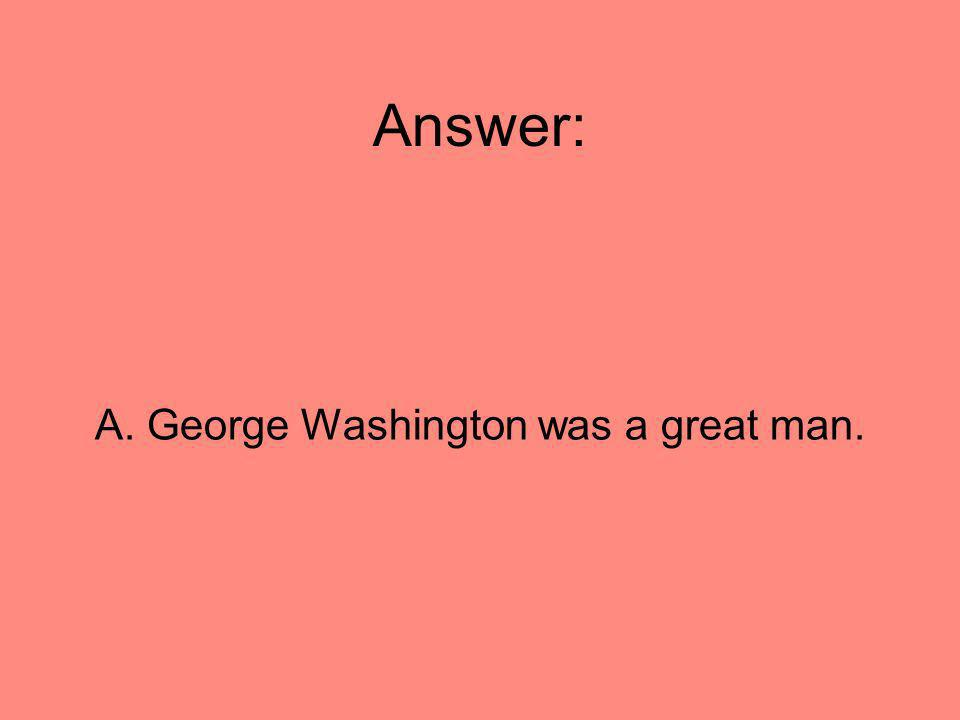 Answer: A. George Washington was a great man.