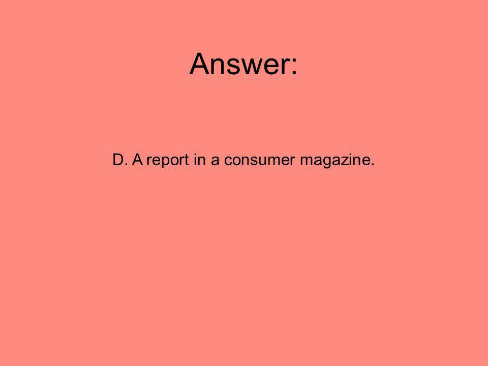 Answer: D. A report in a consumer magazine.