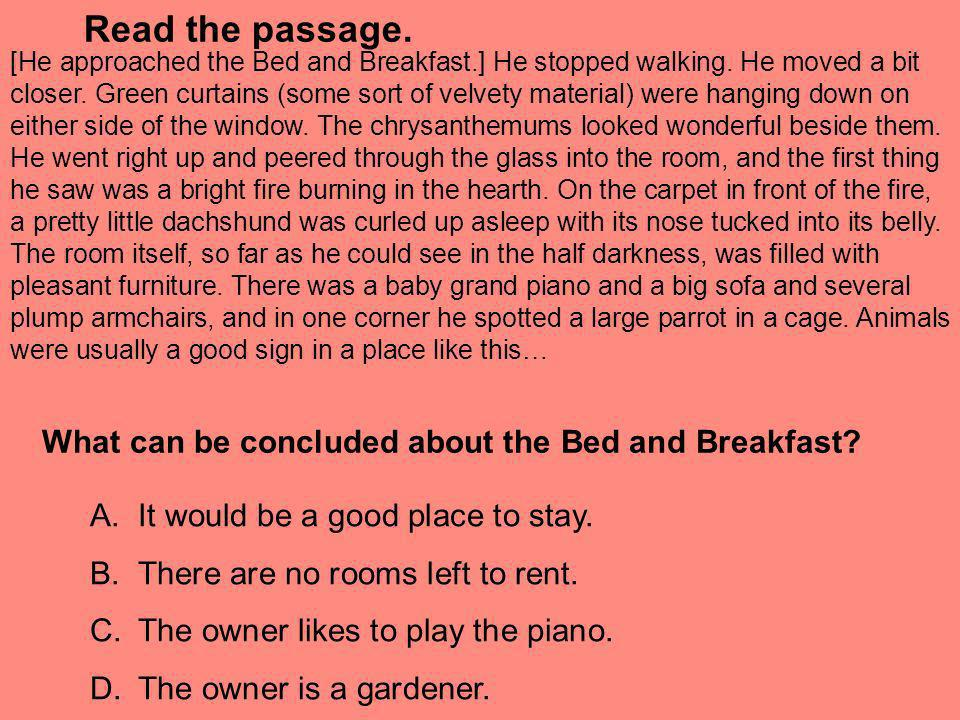 Read the passage. [He approached the Bed and Breakfast.] He stopped walking. He moved a bit closer. Green curtains (some sort of velvety material) wer