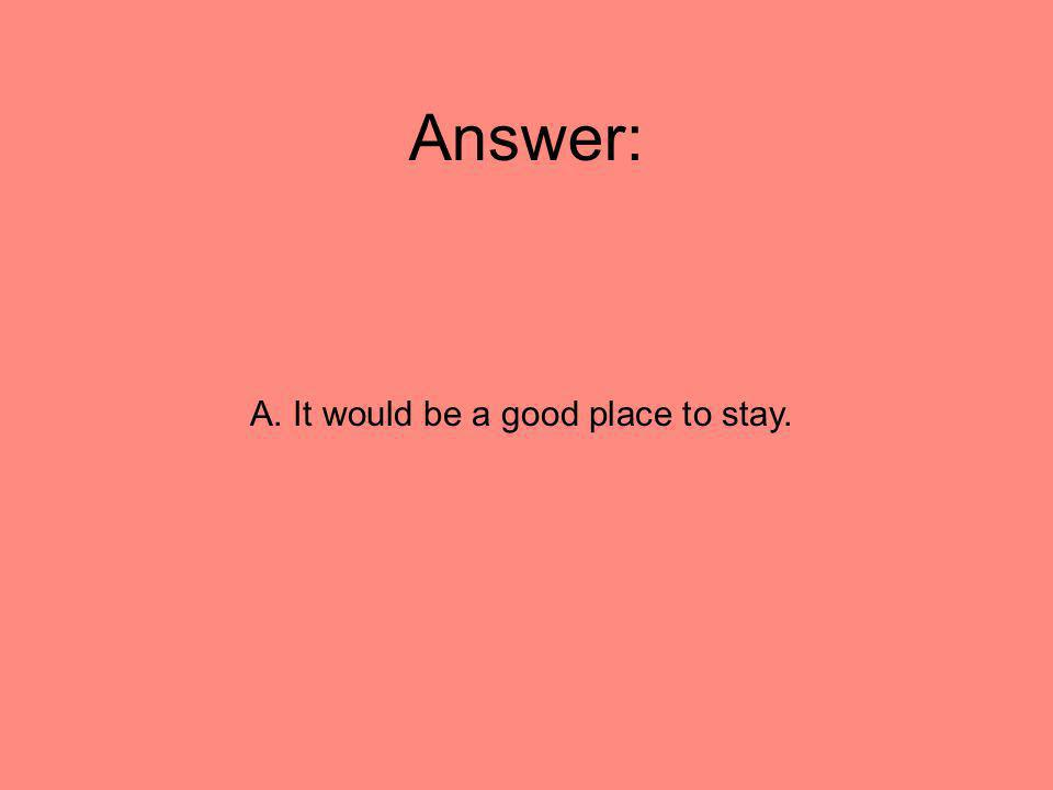 Answer: A. It would be a good place to stay.