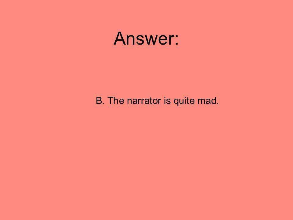 Answer: B. The narrator is quite mad.