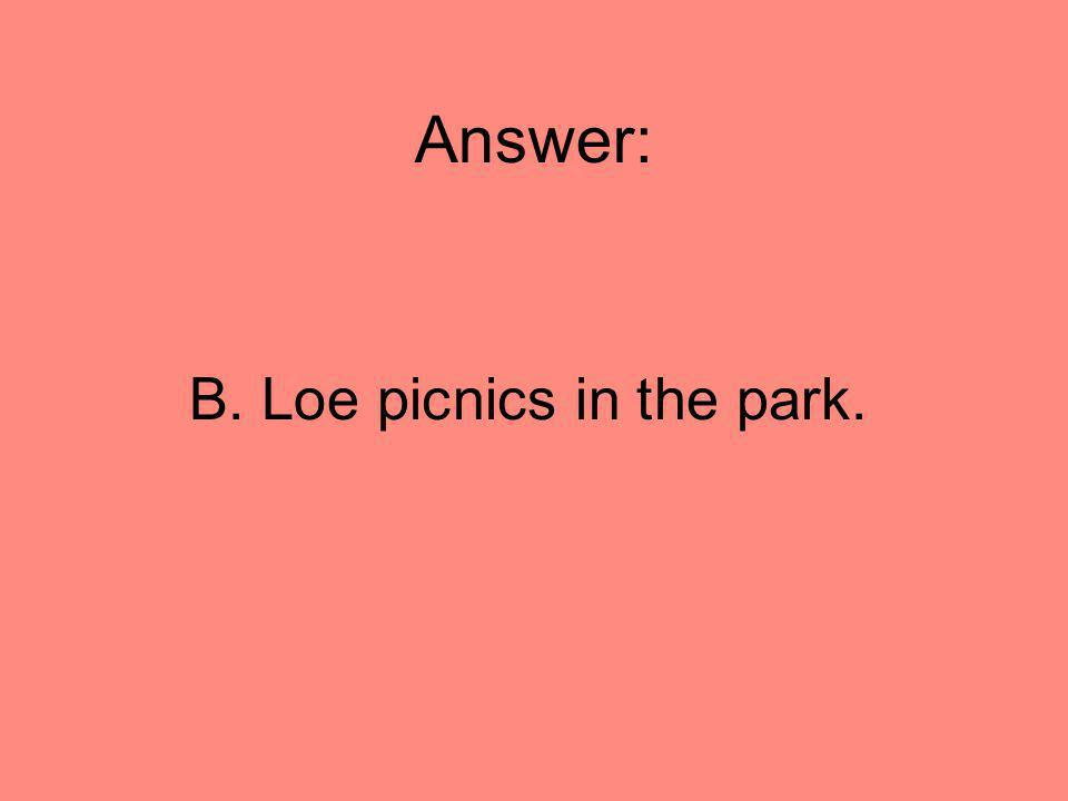 Answer: B. Loe picnics in the park.