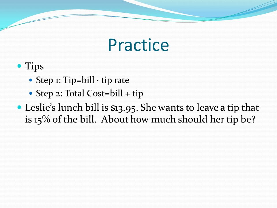 Practice Tips Step 1: Tip=bill tip rate Step 2: Total Cost=bill + tip Leslies lunch bill is $13.95.
