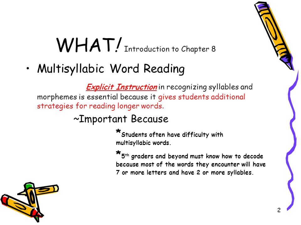 2 WHAT! Introduction to Chapter 8 Multisyllabic Word Reading Explicit Instruction in recognizing syllables and morphemes is essential because it gives