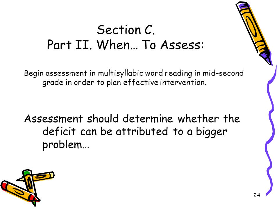 24 Section C. Part II. When… To Assess: Begin assessment in multisyllabic word reading in mid-second grade in order to plan effective intervention. As