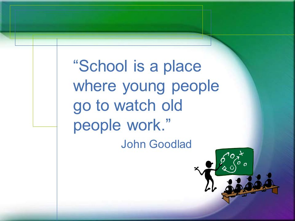 School is a place where young people go to watch old people work. John Goodlad