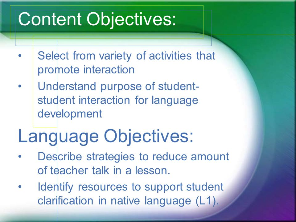 Content Objectives: Select from variety of activities that promote interaction Understand purpose of student- student interaction for language development Language Objectives: Describe strategies to reduce amount of teacher talk in a lesson.
