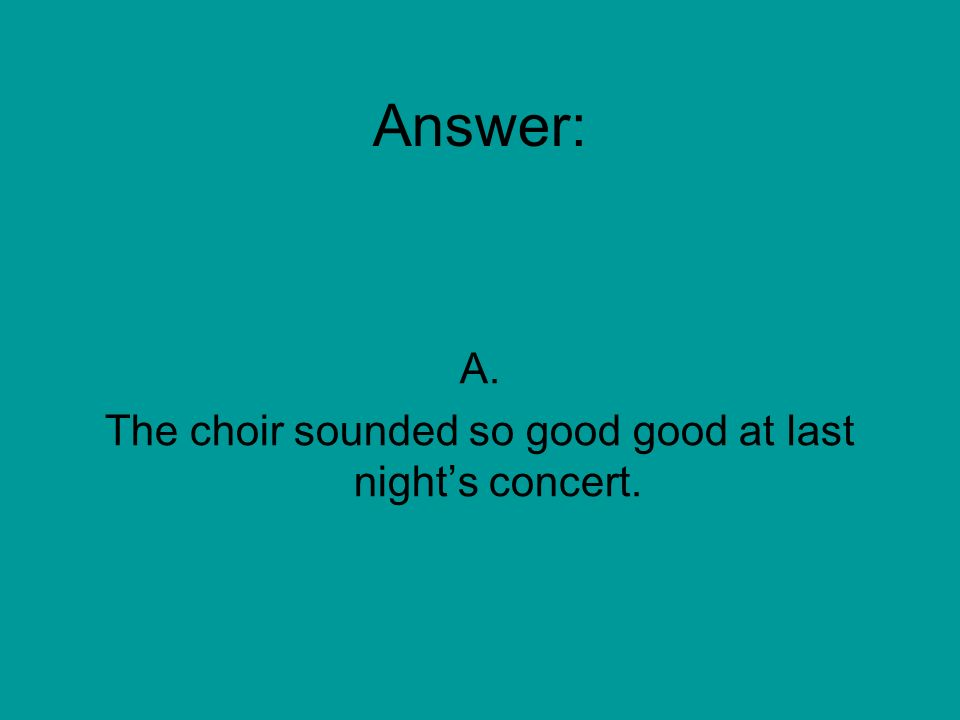 Which sentence is NOT written correctly. A. The choir sounded so good good at last nights concert.