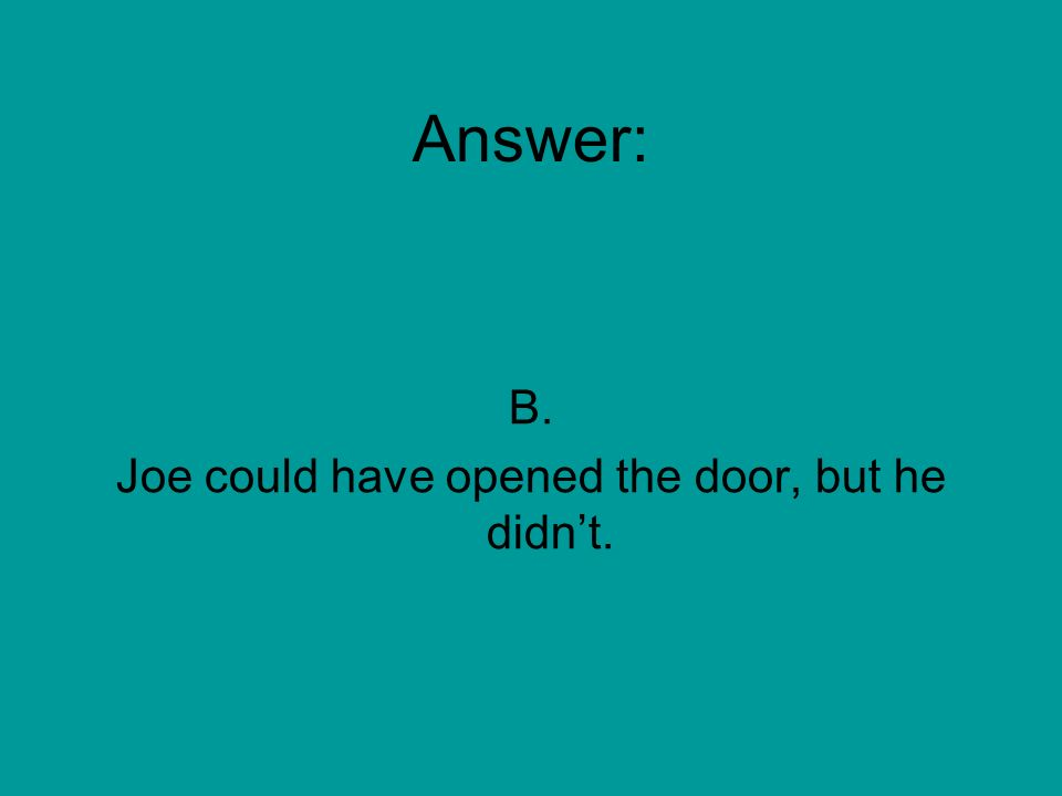 Joe could have opened the car door for Colleen. What is the meaning of the verb phrase.