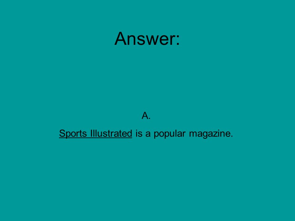 Which sentence is punctuated correctly. A. Sports Illustrated is a popular magazine.