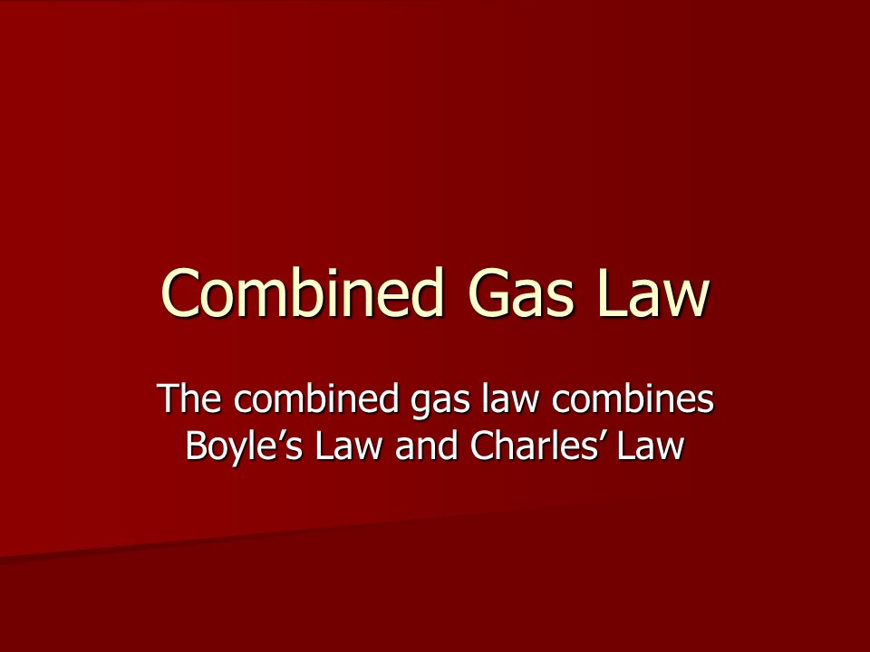 Combined Gas Law The combined gas law combines Boyles Law and Charles Law