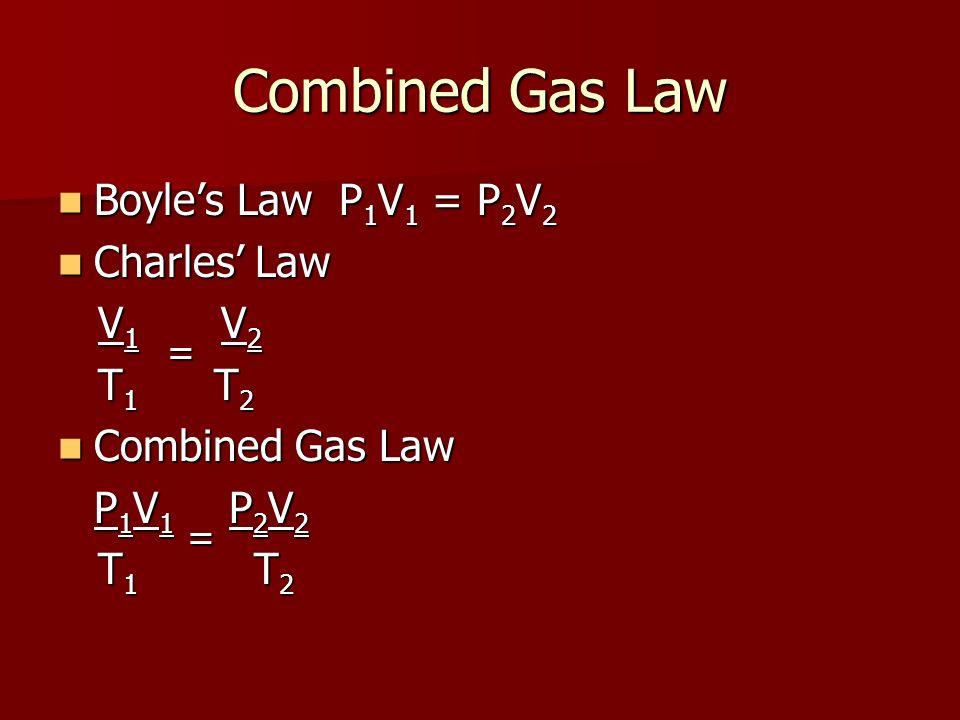 Combined Gas Law Boyles Law P 1 V 1 = P 2 V 2 Boyles Law P 1 V 1 = P 2 V 2 Charles Law Charles Law V 1 = V 2 V 1 = V 2 T 1 T 2 T 1 T 2 Combined Gas La