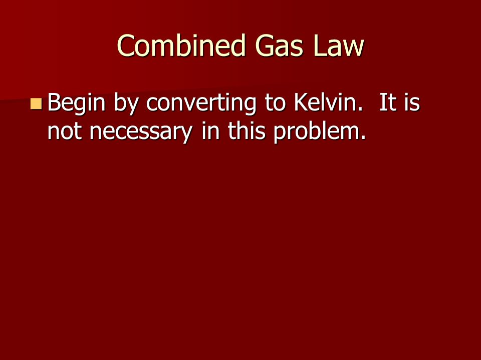 Combined Gas Law Begin by converting to Kelvin. It is not necessary in this problem.