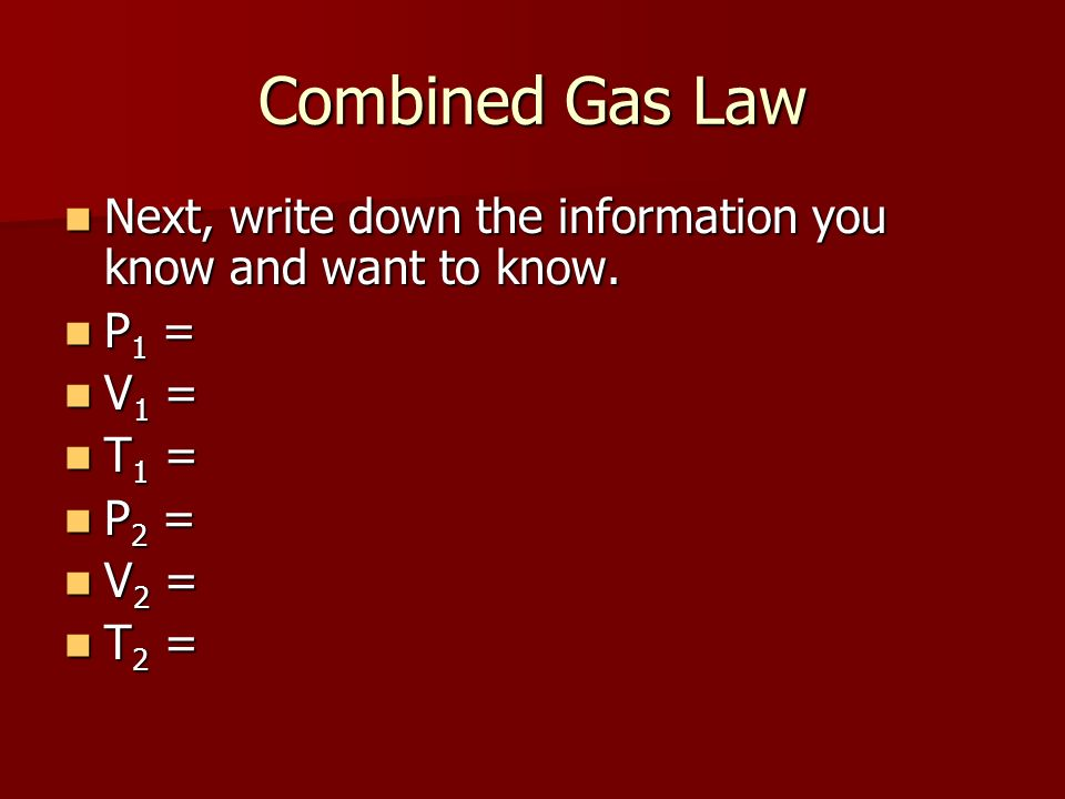 Combined Gas Law Next, write down the information you know and want to know. Next, write down the information you know and want to know. P 1 = P 1 = V