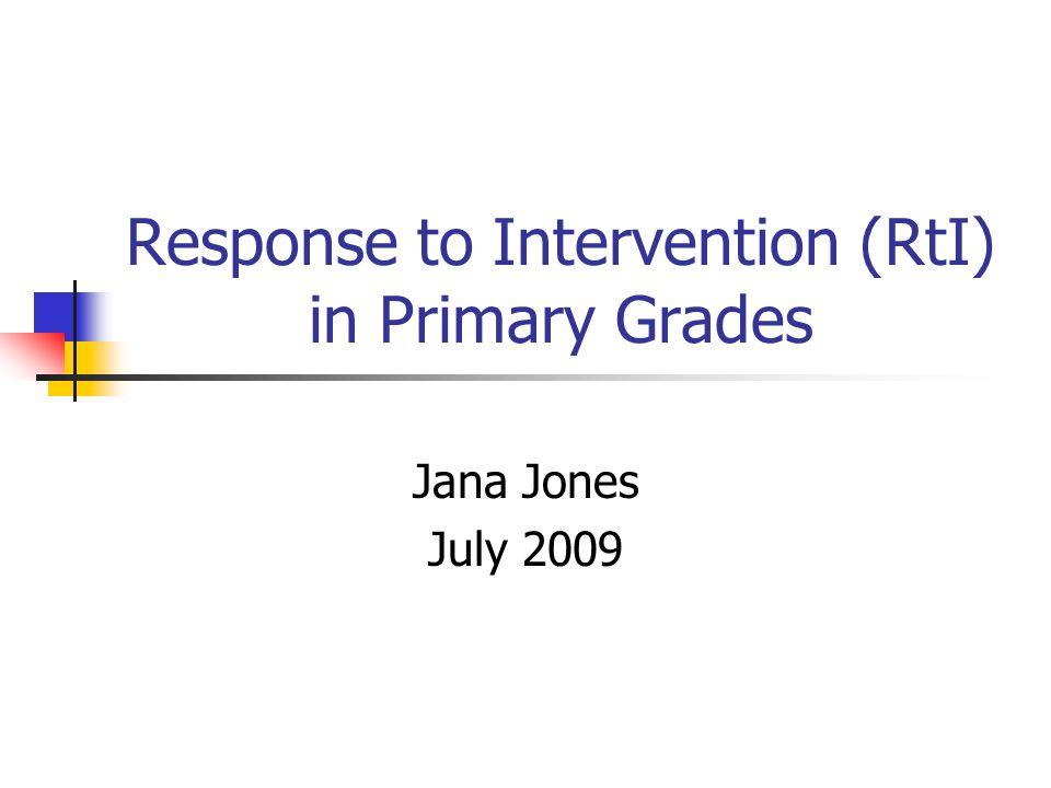 Response to Intervention (RtI) in Primary Grades Jana Jones July 2009