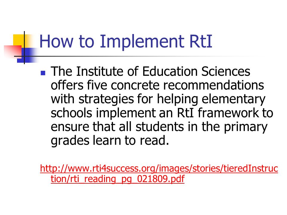 How to Implement RtI The Institute of Education Sciences offers five concrete recommendations with strategies for helping elementary schools implement
