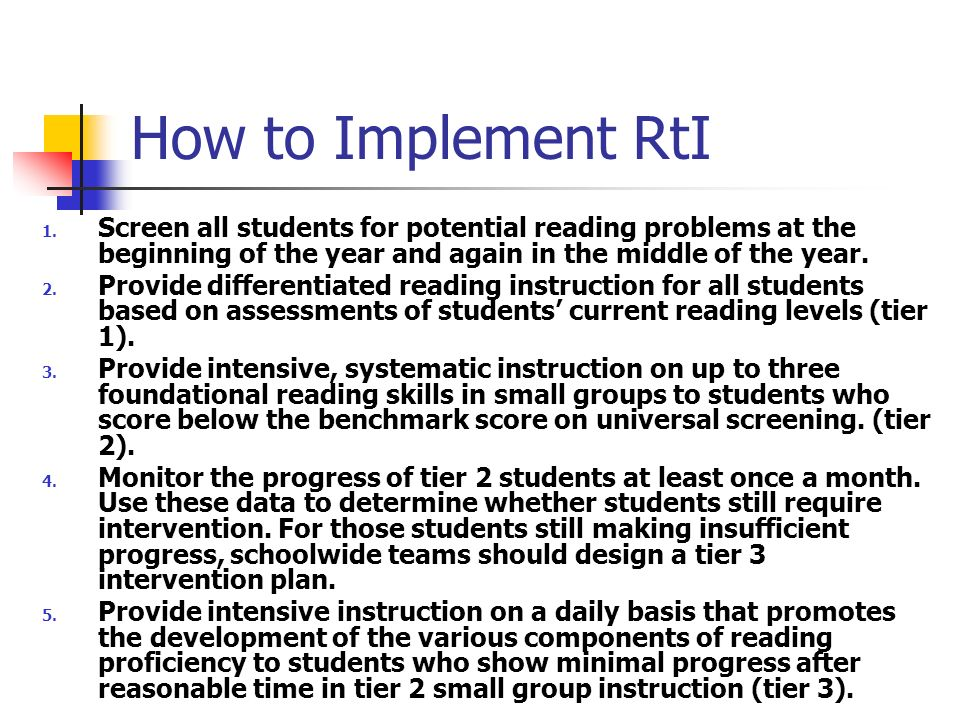 How to Implement RtI 1. Screen all students for potential reading problems at the beginning of the year and again in the middle of the year. 2. Provid