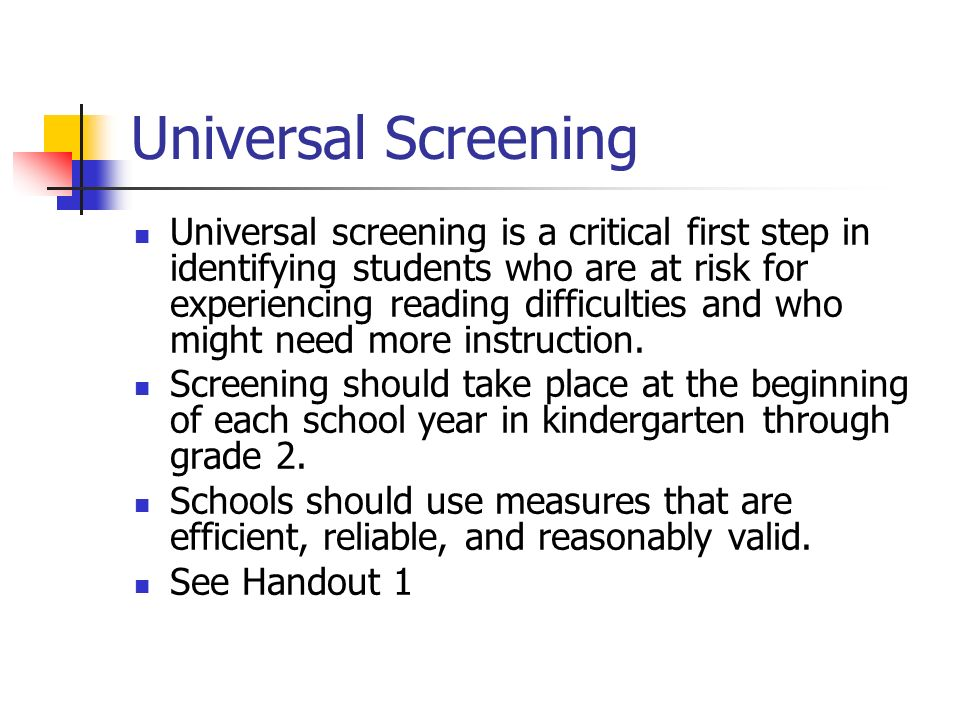 Universal Screening Universal screening is a critical first step in identifying students who are at risk for experiencing reading difficulties and who