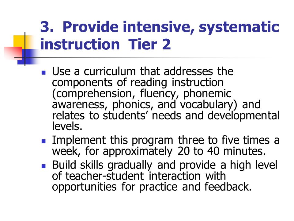 3. Provide intensive, systematic instruction Tier 2 Use a curriculum that addresses the components of reading instruction (comprehension, fluency, pho