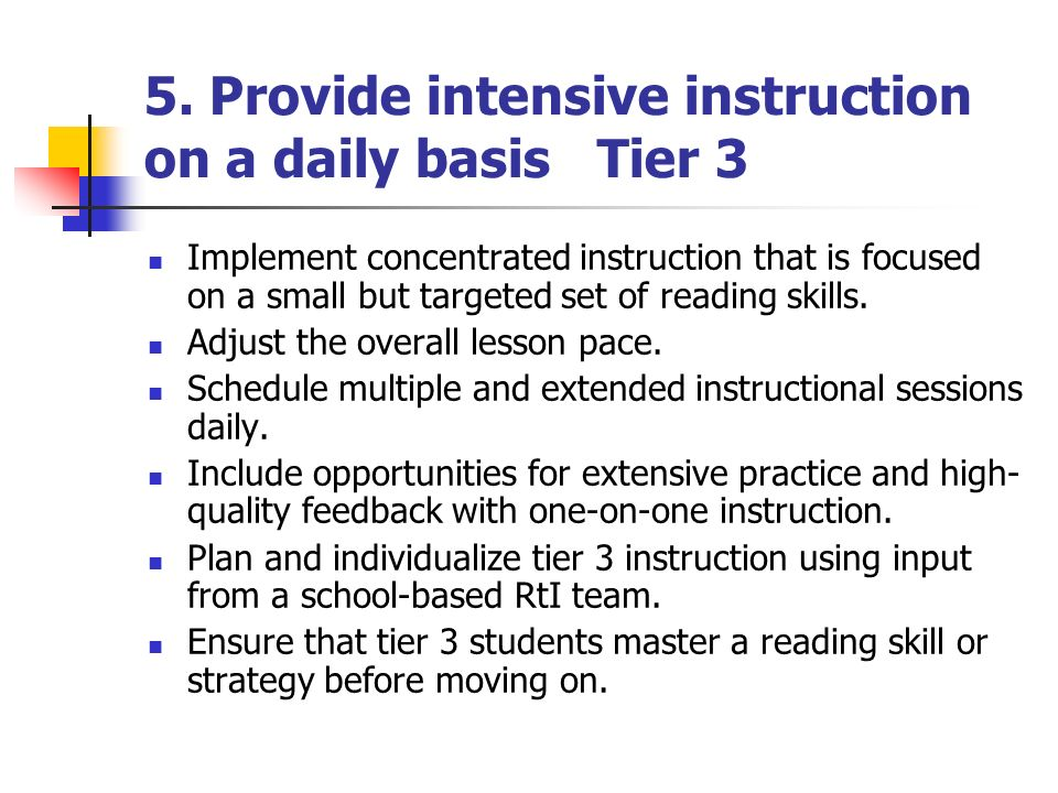 5. Provide intensive instruction on a daily basis Tier 3 Implement concentrated instruction that is focused on a small but targeted set of reading ski