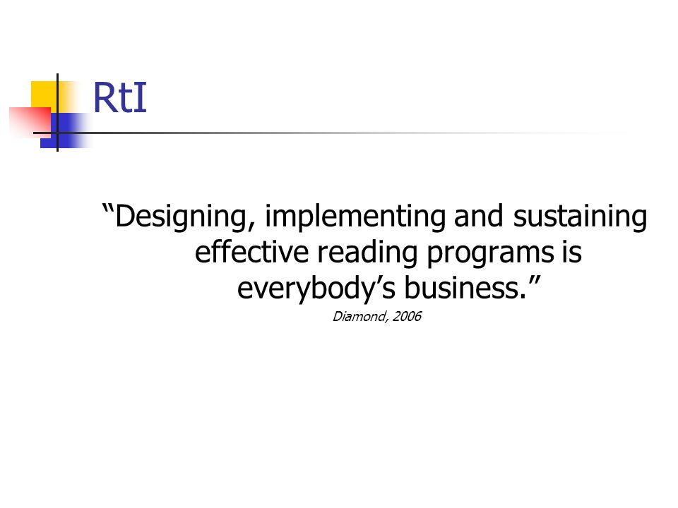 RtI Designing, implementing and sustaining effective reading programs is everybodys business. Diamond, 2006