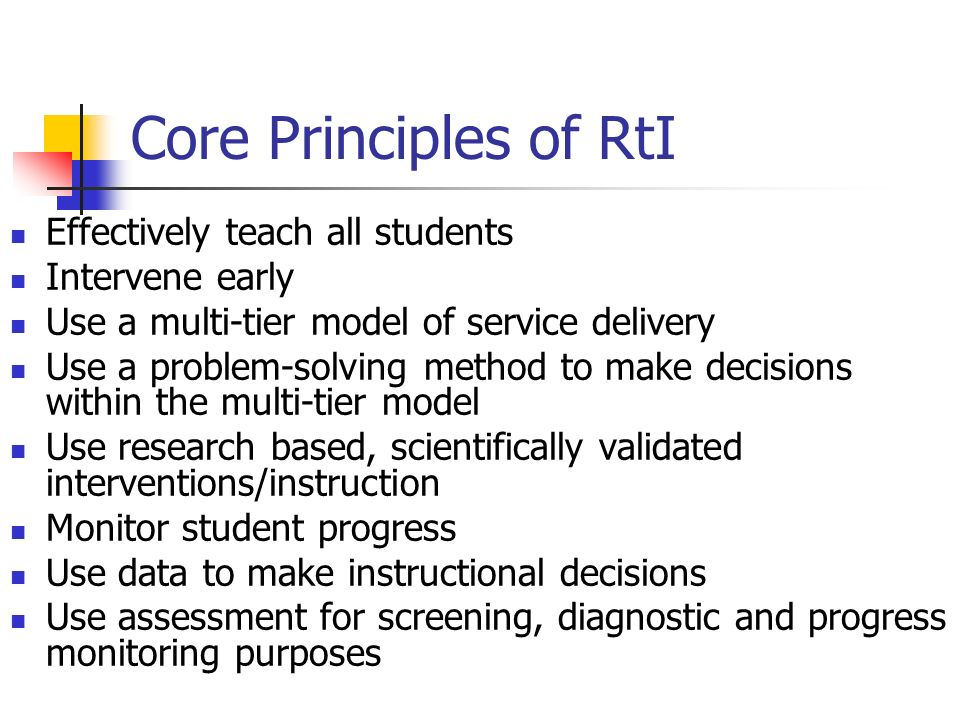 Core Principles of RtI Effectively teach all students Intervene early Use a multi-tier model of service delivery Use a problem-solving method to make