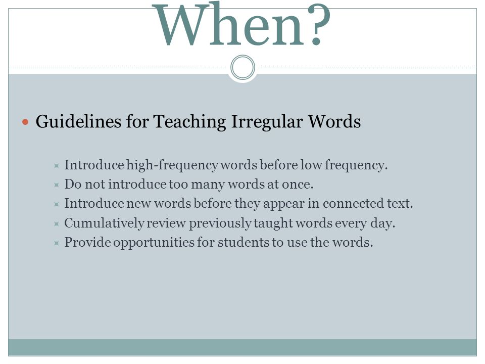 When? Guidelines for Teaching Irregular Words Introduce high-frequency words before low frequency. Do not introduce too many words at once. Introduce