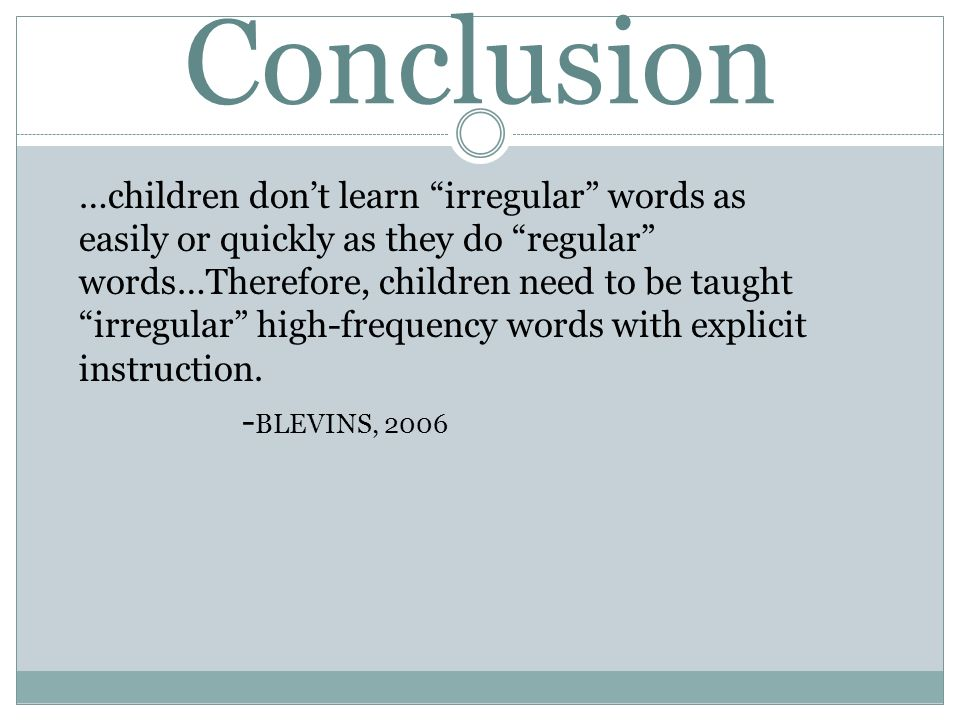 Conclusion …children dont learn irregular words as easily or quickly as they do regular words…Therefore, children need to be taught irregular high-fre