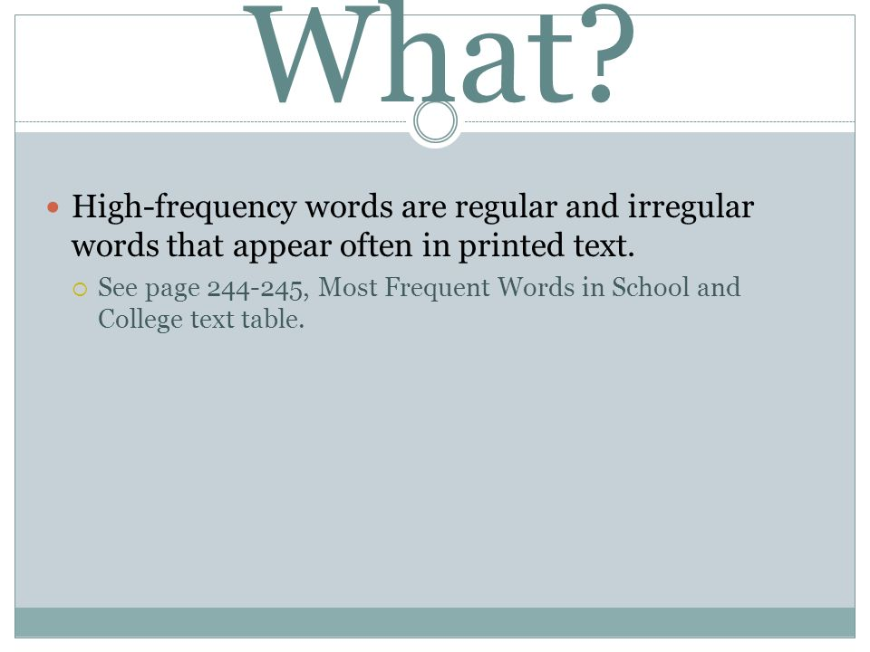 What? High-frequency words are regular and irregular words that appear often in printed text. See page 244-245, Most Frequent Words in School and Coll