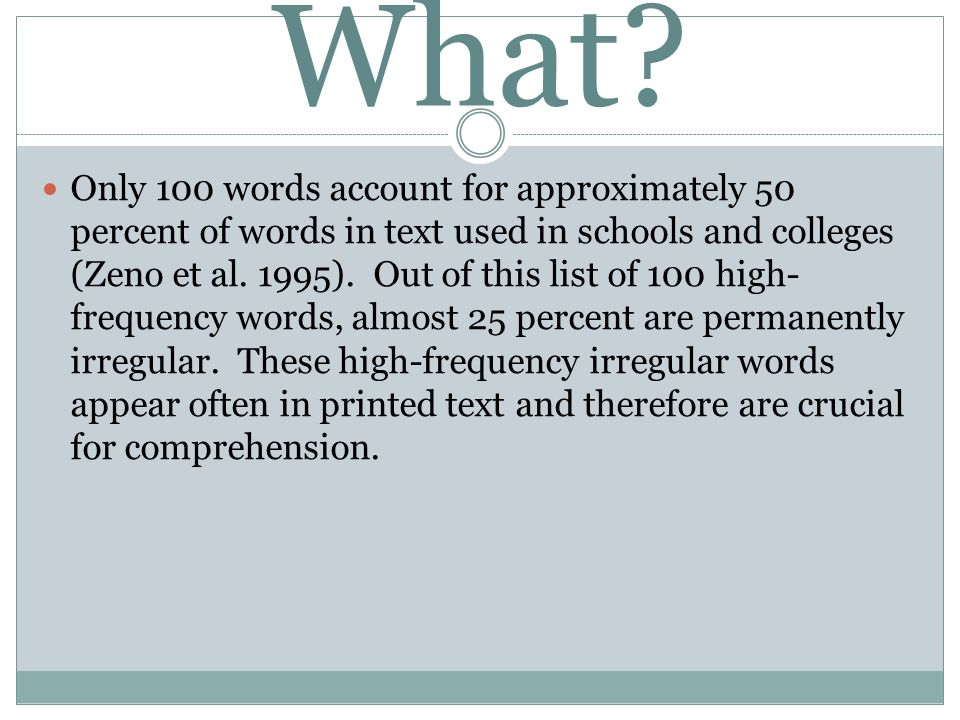 What? Only 100 words account for approximately 50 percent of words in text used in schools and colleges (Zeno et al. 1995). Out of this list of 100 hi