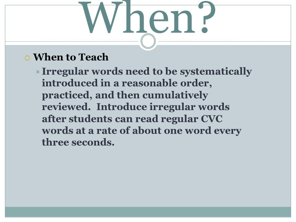 When? When to Teach Irregular words need to be systematically introduced in a reasonable order, practiced, and then cumulatively reviewed. Introduce i