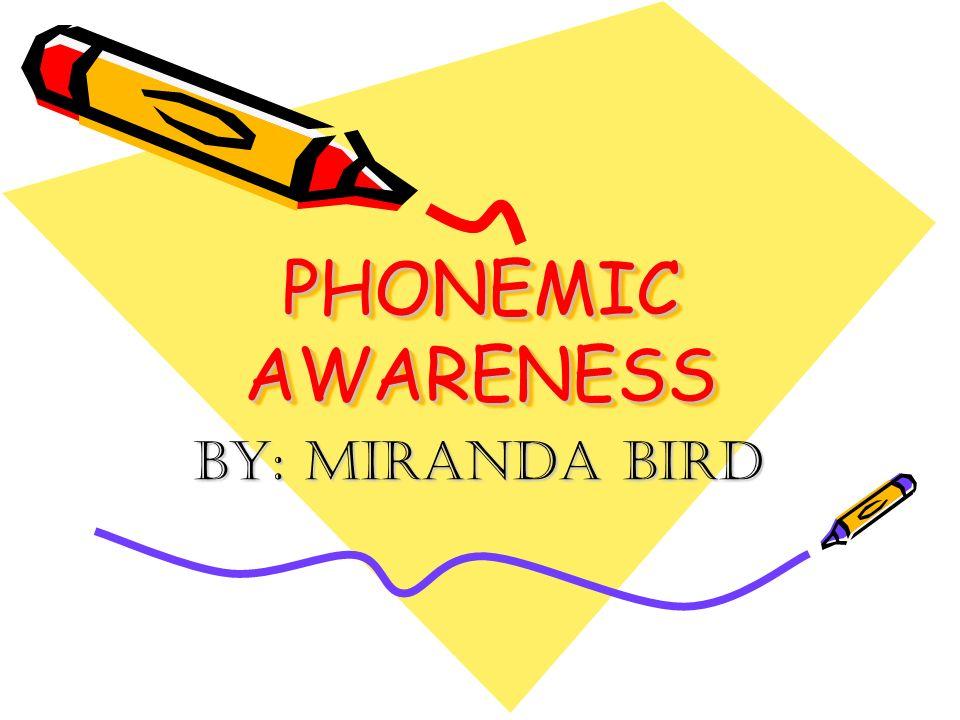 PHONEMIC AWARENESS By: Miranda Bird