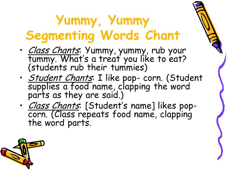Yummy, Yummy Segmenting Words Chant Class Chants: Yummy, yummy, rub your tummy. Whats a treat you like to eat? (students rub their tummies) Student Ch
