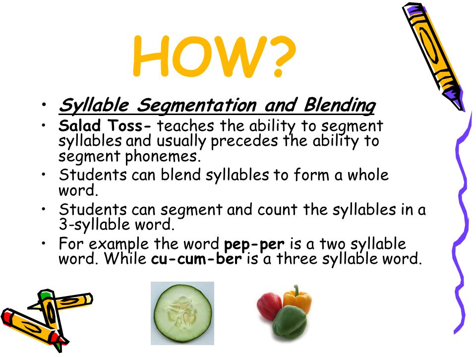 HOW? Syllable Segmentation and Blending Salad Toss- teaches the ability to segment syllables and usually precedes the ability to segment phonemes. Stu