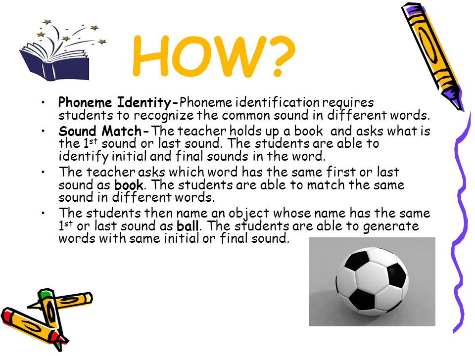 HOW? Phoneme Identity-Phoneme identification requires students to recognize the common sound in different words. Sound Match-The teacher holds up a bo