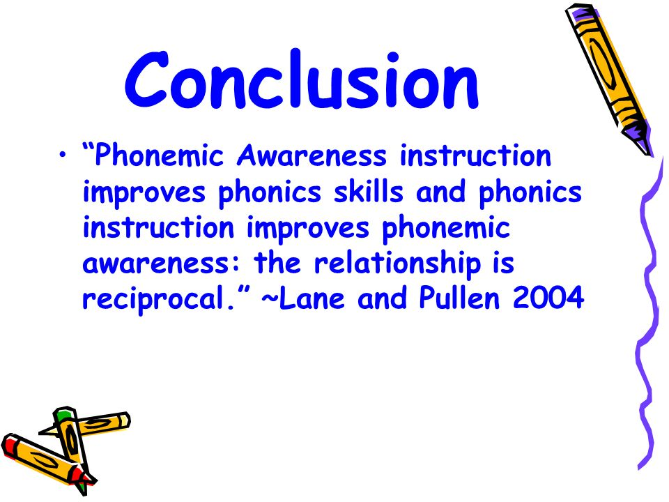 Conclusion Phonemic Awareness instruction improves phonics skills and phonics instruction improves phonemic awareness: the relationship is reciprocal.