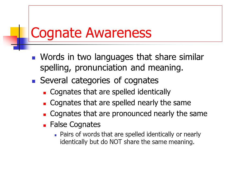 Cognate Awareness Words in two languages that share similar spelling, pronunciation and meaning. Several categories of cognates Cognates that are spel