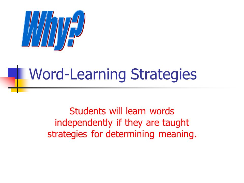 Word-Learning Strategies Students will learn words independently if they are taught strategies for determining meaning.